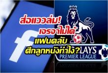 """ฤดูกาลหน้าคนไทยจะดูบอลที่ไหน? ส่อดีลล่ม """"พรีเมียร์ลีก"""" กับ """"เฟซบุ๊ก"""" เจรจายังไม่ได้"""